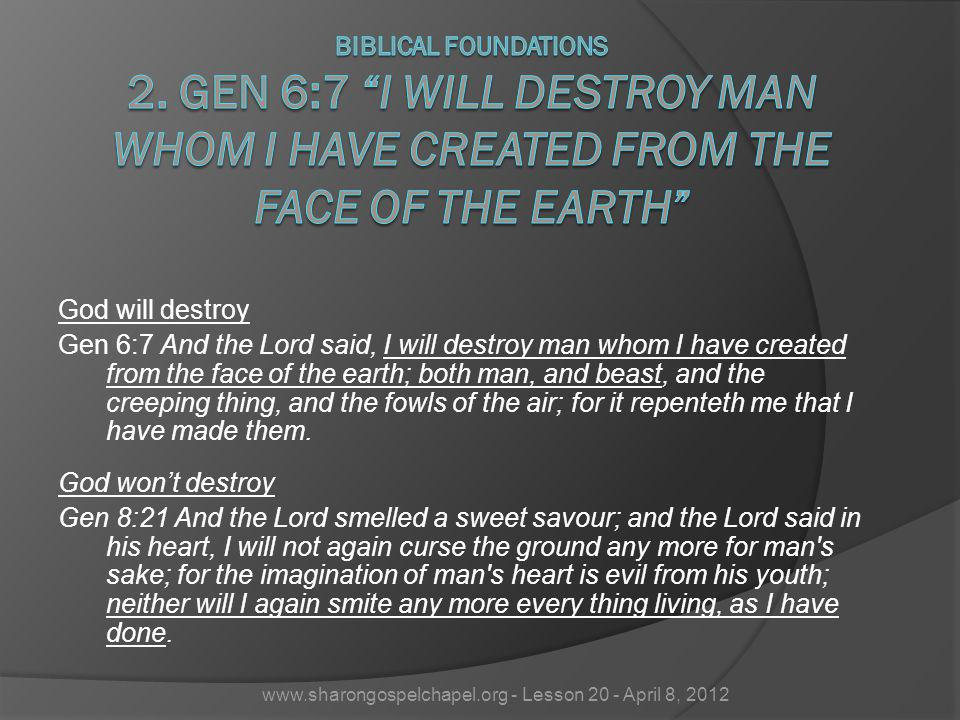 God will destroy Gen 6:7 And the Lord said, I will destroy man whom I have created from the face of the earth; both man, and beast, and the creeping thing, and the fowls of the air; for it repenteth me that I have made them.