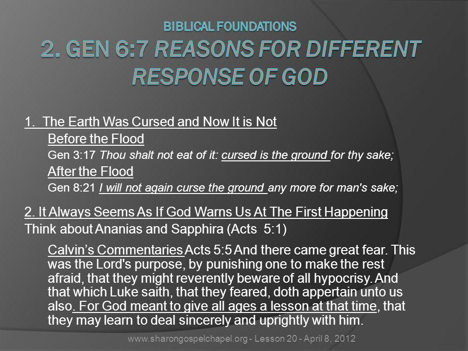 1. The Earth Was Cursed and Now It is Not Before the Flood Gen 3:17 Thou shalt not eat of it: cursed is the ground for thy sake; After the Flood Gen 8