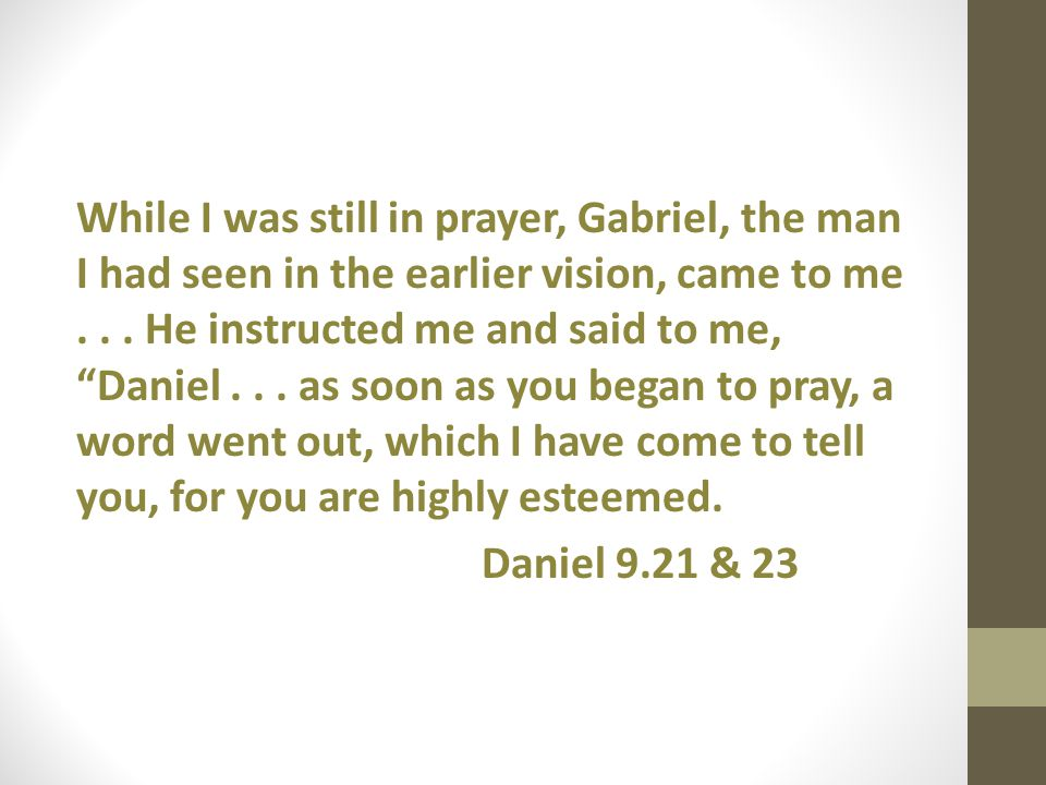 While I was still in prayer, Gabriel, the man I had seen in the earlier vision, came to me... He instructed me and said to me, Daniel... as soon as yo
