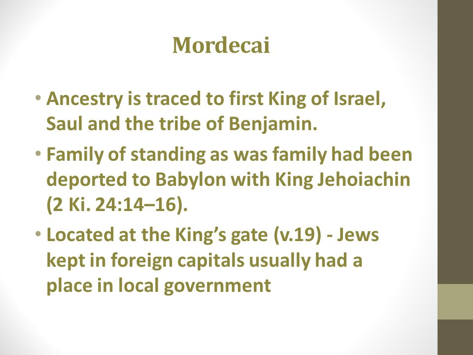 Mordecai Ancestry is traced to first King of Israel, Saul and the tribe of Benjamin. Family of standing as was family had been deported to Babylon wit