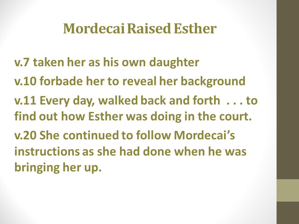 Mordecai Raised Esther v.7 taken her as his own daughter v.10 forbade her to reveal her background v.11 Every day, walked back and forth... to find ou