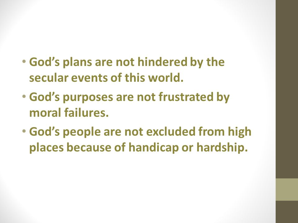 Gods plans are not hindered by the secular events of this world. Gods purposes are not frustrated by moral failures. Gods people are not excluded from