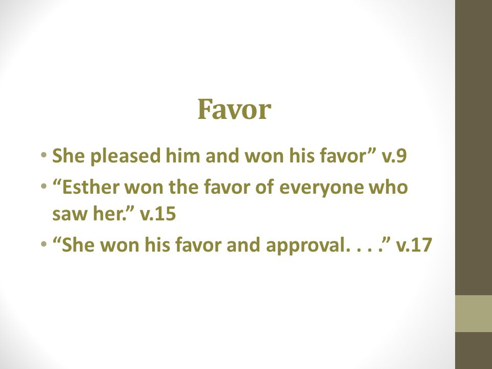 Favor She pleased him and won his favor v.9 Esther won the favor of everyone who saw her. v.15 She won his favor and approval.... v.17