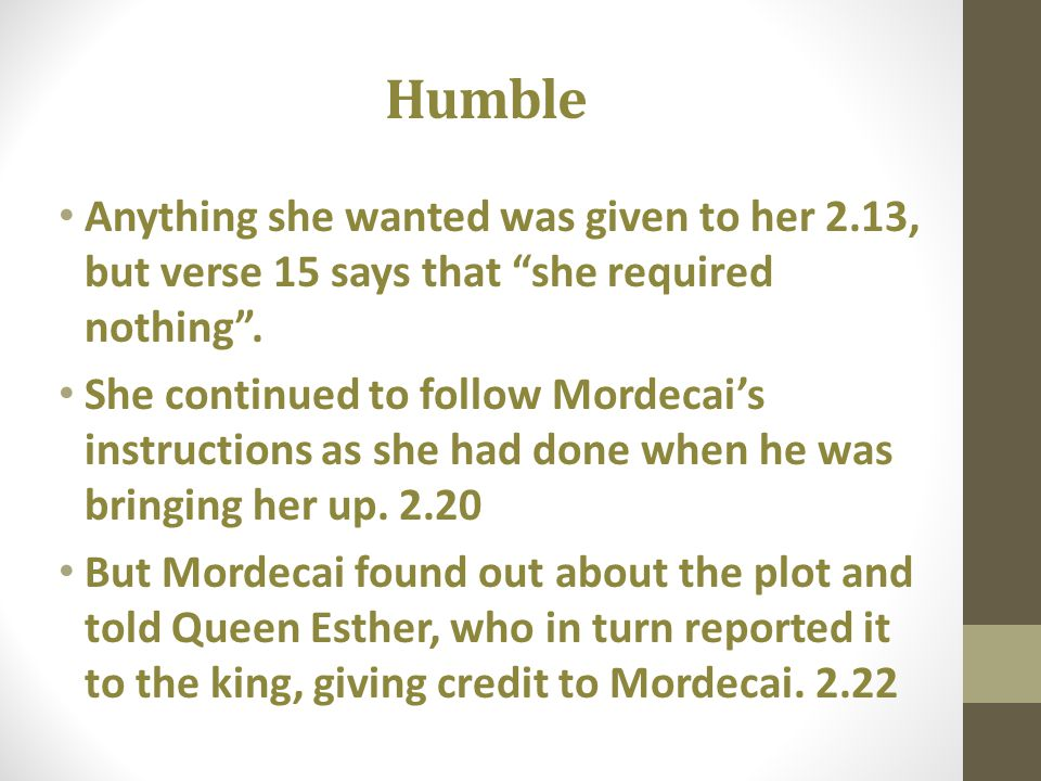 Humble Anything she wanted was given to her 2.13, but verse 15 says that she required nothing. She continued to follow Mordecais instructions as she h