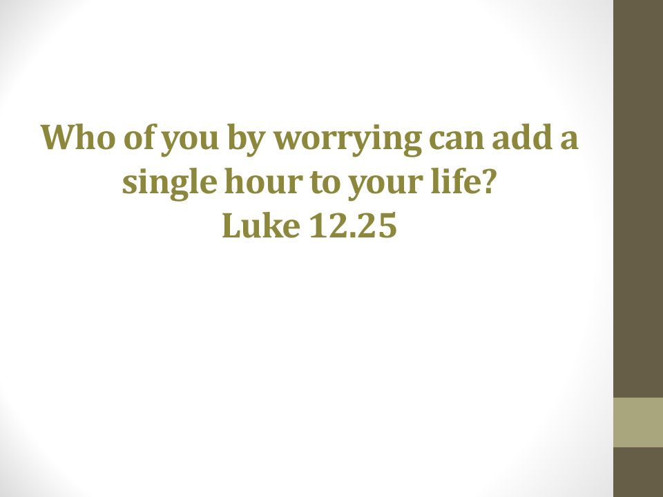 Who of you by worrying can add a single hour to your life? Luke 12.25