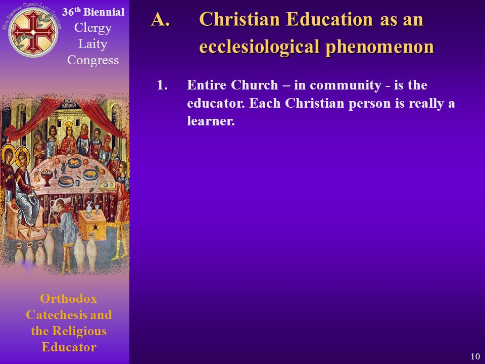 36 th Biennial Clergy Laity Congress Orthodox Catechesis and the Religious Educator 10 1.Entire Church – in community - is the educator. Each Christia