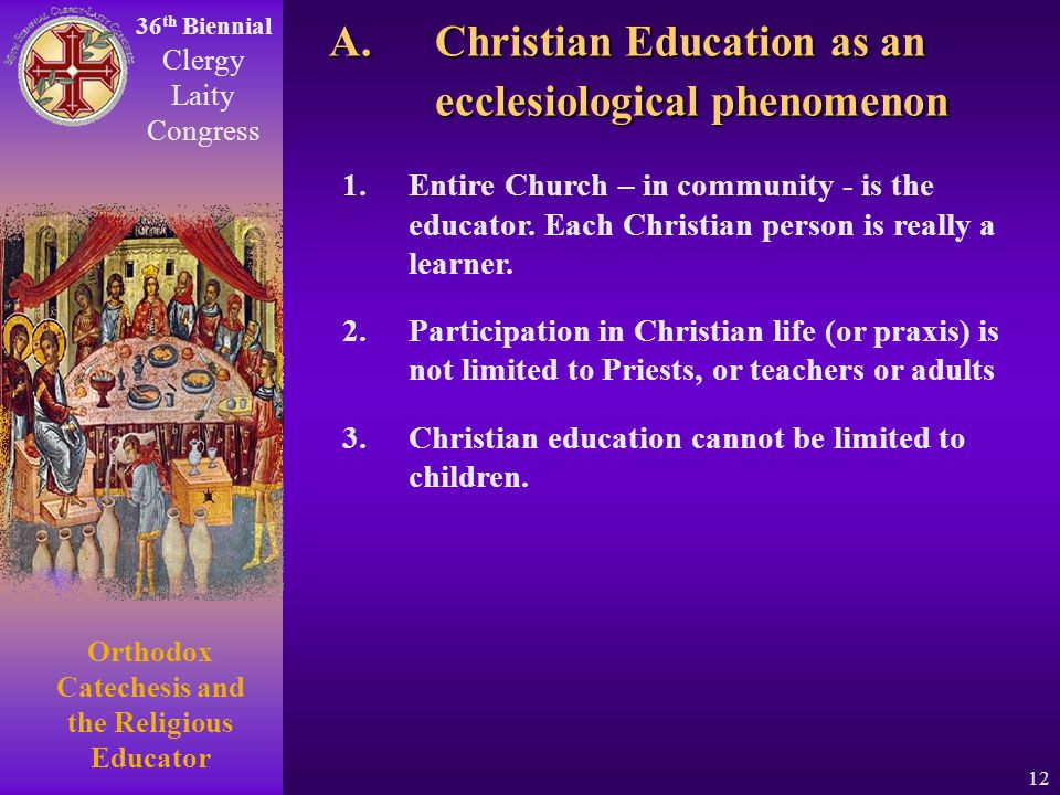 36 th Biennial Clergy Laity Congress Orthodox Catechesis and the Religious Educator 12 1.Entire Church – in community - is the educator. Each Christia