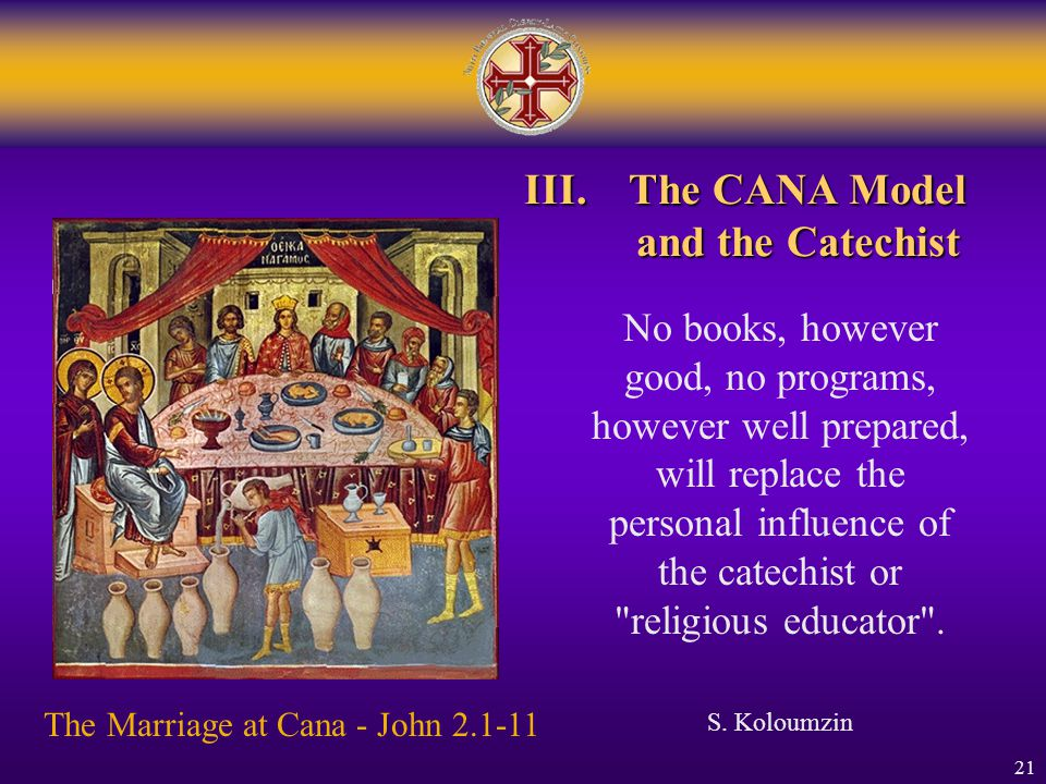 21 III.The CANA Model and the Catechist The Marriage at Cana - John 2.1-11 No books, however good, no programs, however well prepared, will replace th