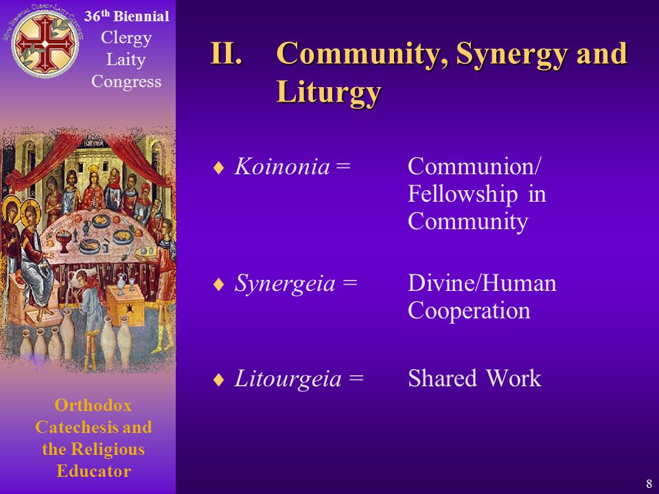36 th Biennial Clergy Laity Congress Orthodox Catechesis and the Religious Educator 8 II. Community, Synergy and Liturgy Koinonia = Communion/ Fellows