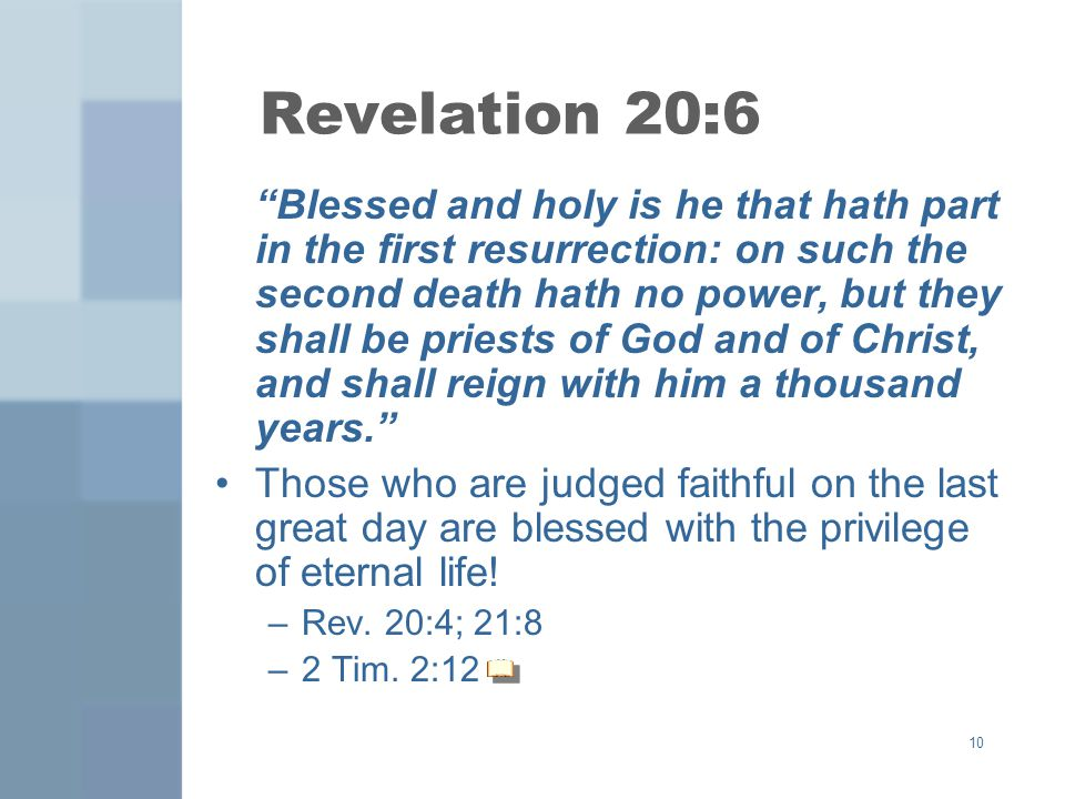 10 Revelation 20:6 Blessed and holy is he that hath part in the first resurrection: on such the second death hath no power, but they shall be priests