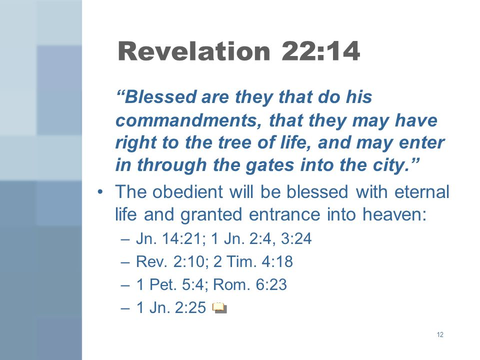 12 Revelation 22:14 Blessed are they that do his commandments, that they may have right to the tree of life, and may enter in through the gates into t