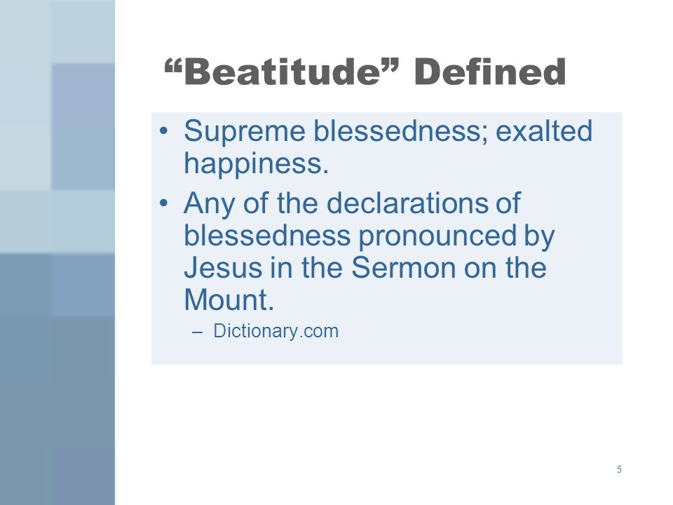 5 Beatitude Defined Supreme blessedness; exalted happiness. Any of the declarations of blessedness pronounced by Jesus in the Sermon on the Mount. –Di