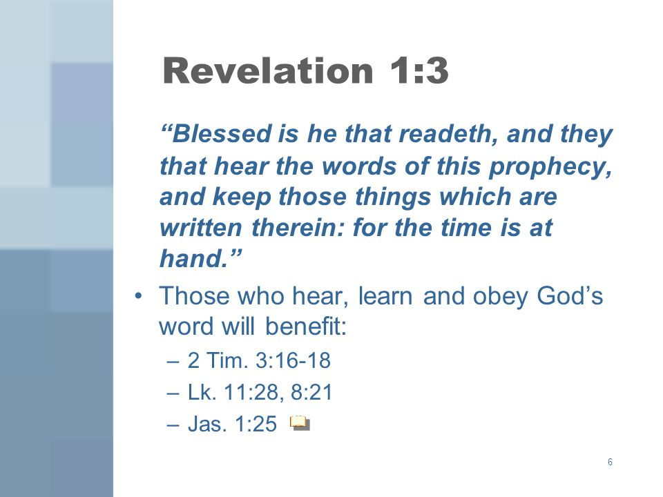 6 Revelation 1:3 Blessed is he that readeth, and they that hear the words of this prophecy, and keep those things which are written therein: for the t