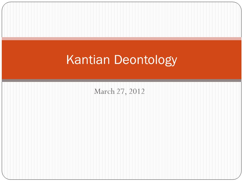 March 27, 2012 Kantian Deontology