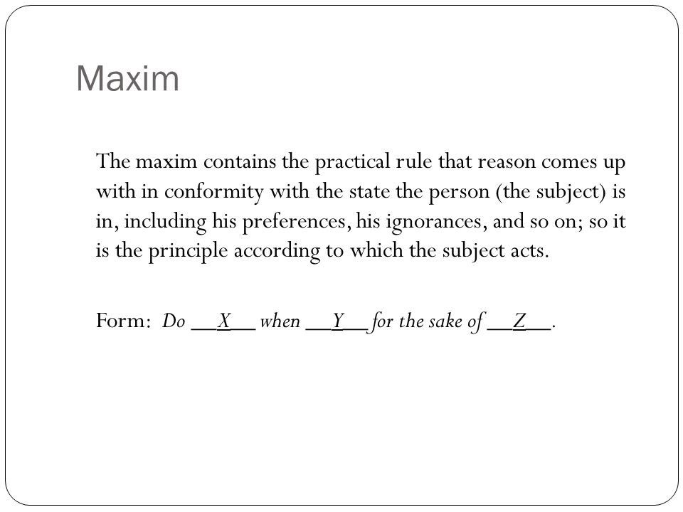Maxim The maxim contains the practical rule that reason comes up with in conformity with the state the person (the subject) is in, including his prefe