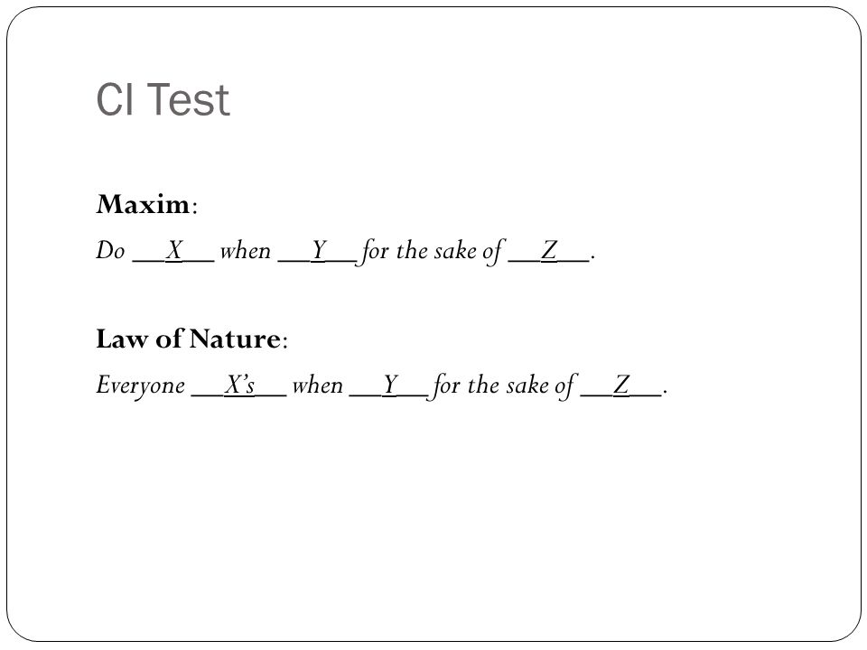 CI Test Maxim: Do __X__ when __Y__ for the sake of __Z__. Law of Nature: Everyone __Xs__ when __Y__ for the sake of __Z__.
