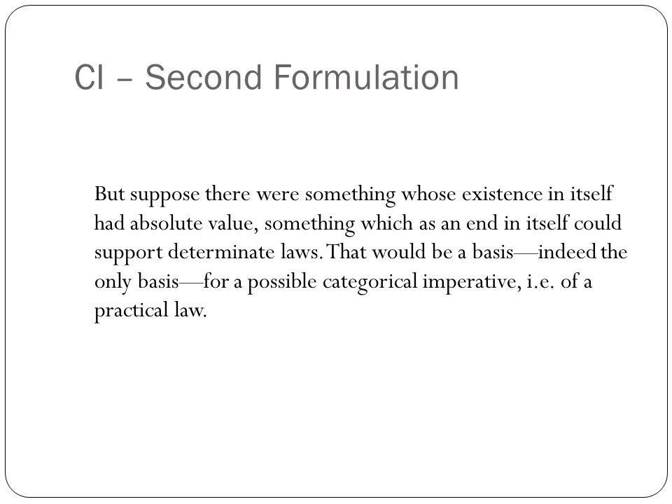 CI – Second Formulation But suppose there were something whose existence in itself had absolute value, something which as an end in itself could support determinate laws.