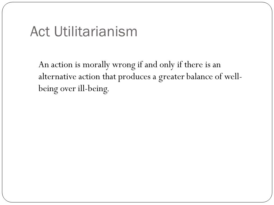 Act Utilitarianism An action is morally wrong if and only if there is an alternative action that produces a greater balance of well- being over ill-be