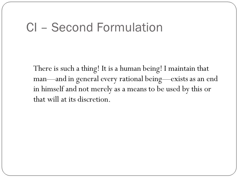 CI – Second Formulation There is such a thing! It is a human being! I maintain that manand in general every rational beingexists as an end in himself