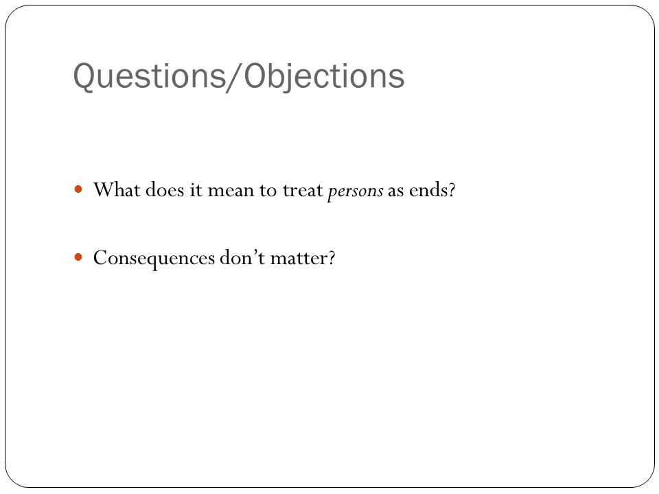 Questions/Objections What does it mean to treat persons as ends Consequences dont matter