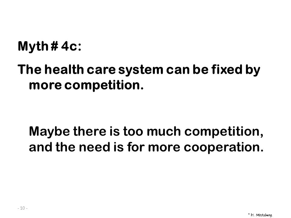 - 10 - Myth # 4c: The health care system can be fixed by more competition. Maybe there is too much competition, and the need is for more cooperation.