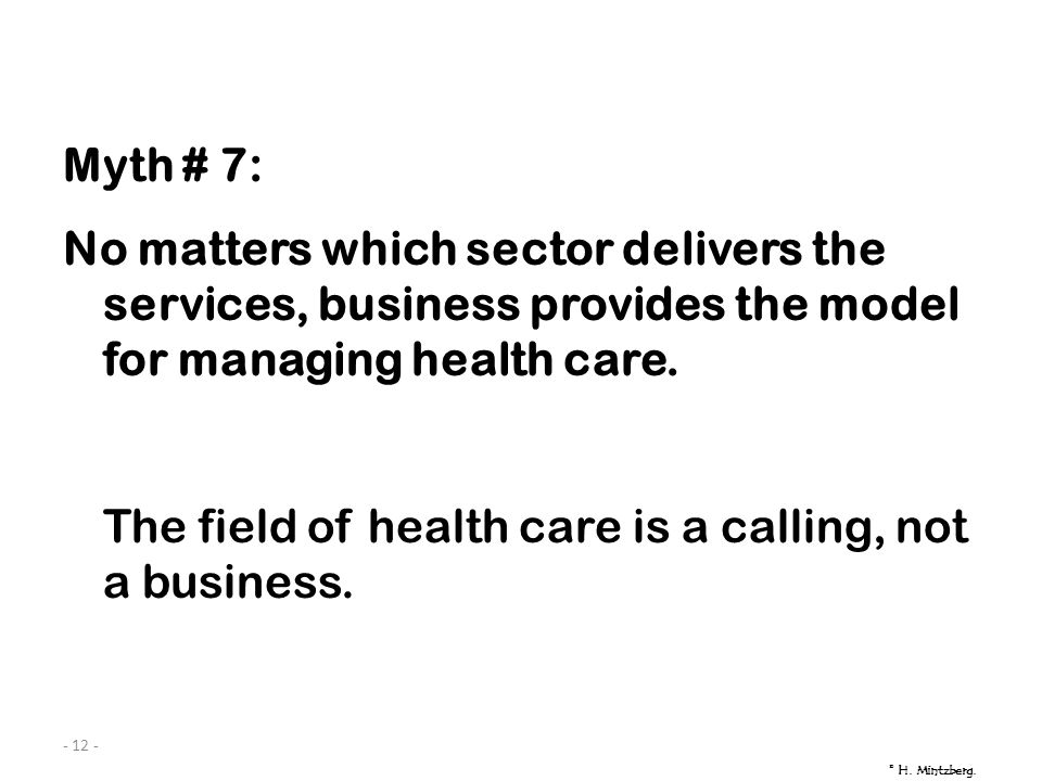 - 12 - Myth # 7: No matters which sector delivers the services, business provides the model for managing health care. The field of health care is a ca