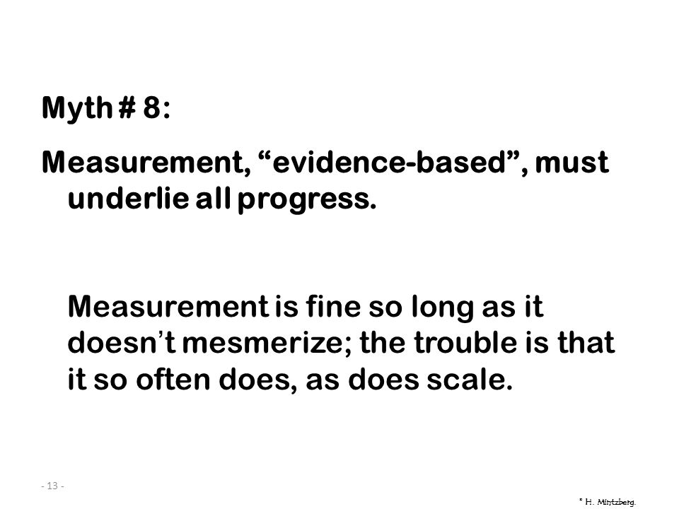 - 13 - Myth # 8: Measurement, evidence-based, must underlie all progress.
