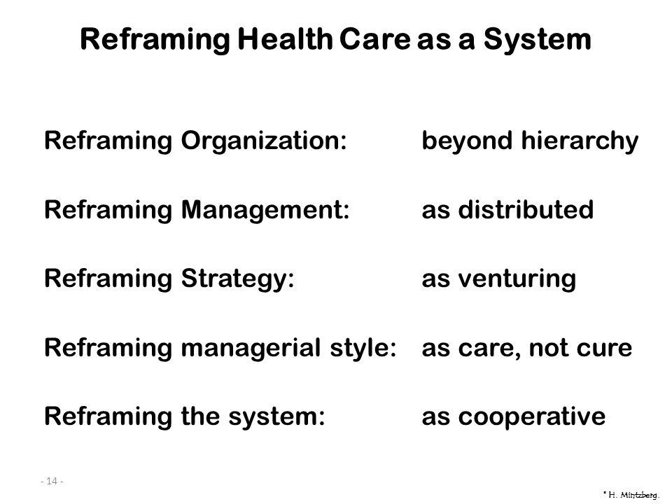 - 14 - Reframing Health Care as a System Reframing Organization:beyond hierarchy Reframing Management:as distributed Reframing Strategy:as venturing Reframing managerial style:as care, not cure Reframing the system:as cooperative © H.