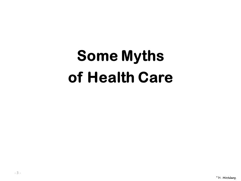 - 3 - Some Myths of Health Care © H. Mintzberg.