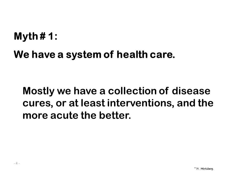 - 4 - Myth # 1: We have a system of health care. Mostly we have a collection of disease cures, or at least interventions, and the more acute the bette