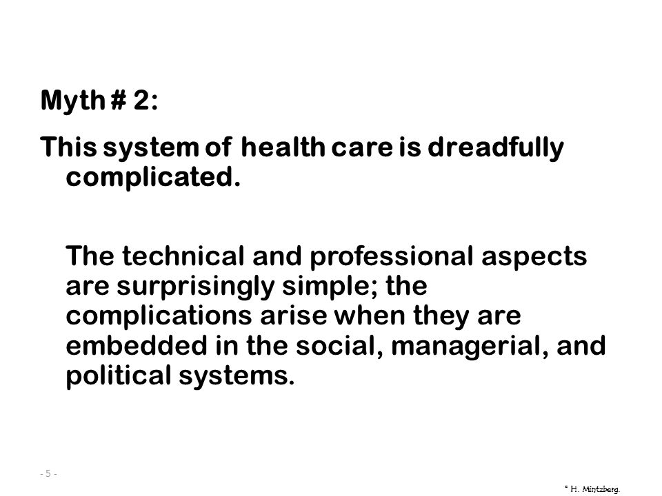 - 5 - Myth # 2: This system of health care is dreadfully complicated. The technical and professional aspects are surprisingly simple; the complication