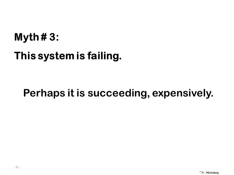 - 6 - Myth # 3: This system is failing. Perhaps it is succeeding, expensively. © H. Mintzberg.