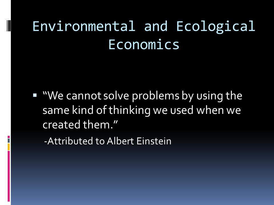 Environmental and Ecological Economics We cannot solve problems by using the same kind of thinking we used when we created them. -Attributed to Albert
