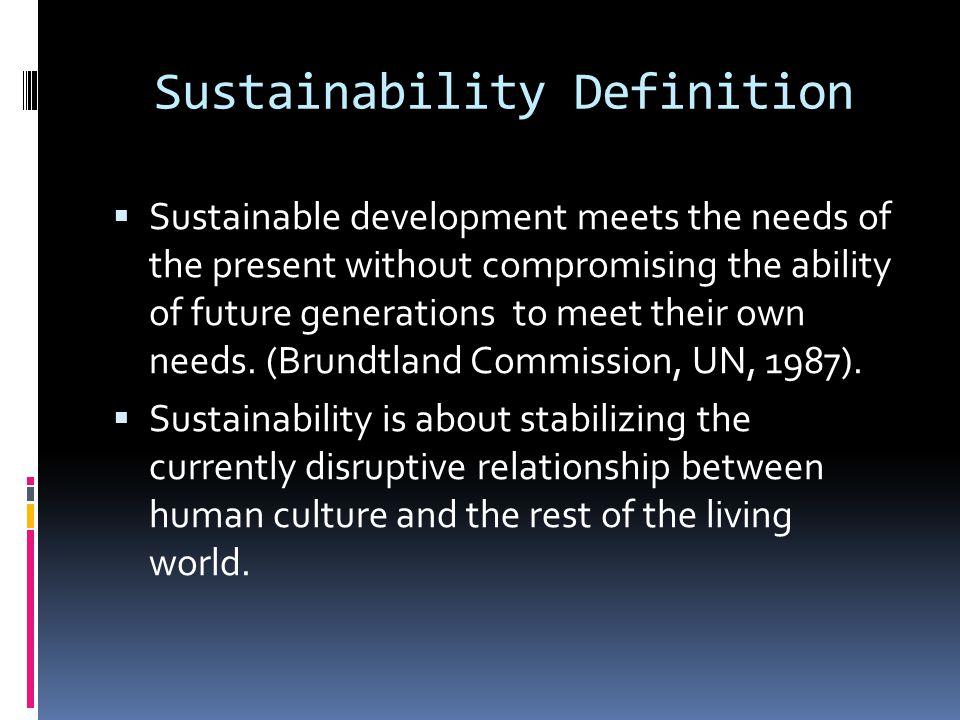 Sustainability Definition Sustainable development meets the needs of the present without compromising the ability of future generations to meet their