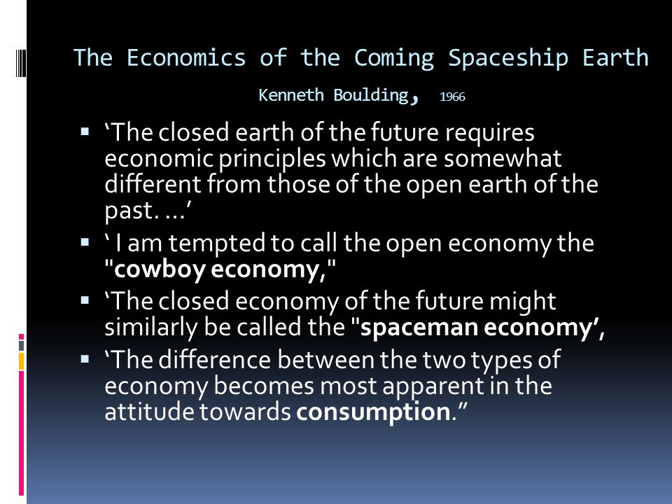 The Economics of the Coming Spaceship Earth Kenneth Boulding, 1966 The closed earth of the future requires economic principles which are somewhat different from those of the open earth of the past.