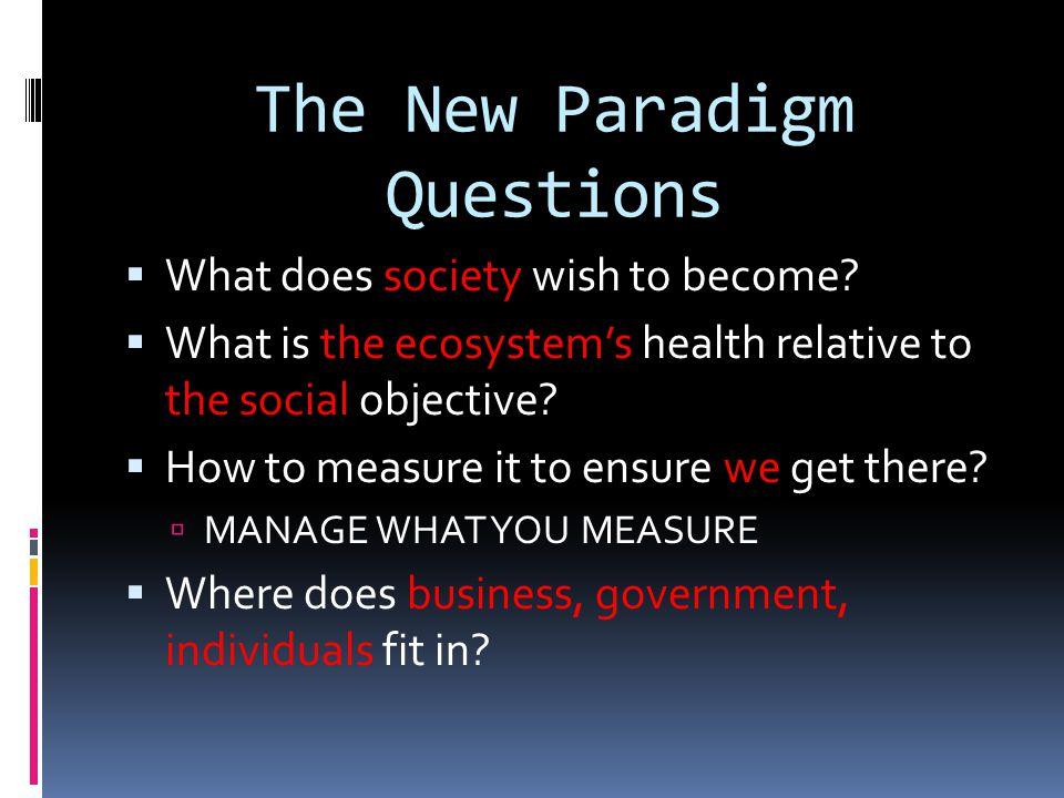 The New Paradigm Questions What does society wish to become? What is the ecosystems health relative to the social objective? How to measure it to ensu