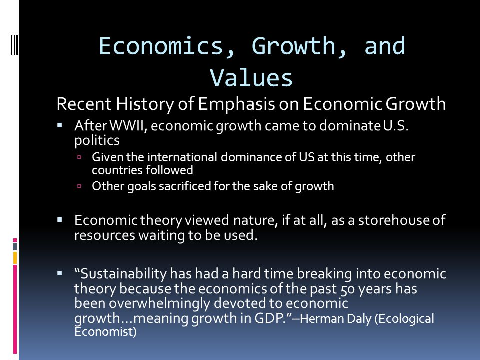 Economics, Growth, and Values Recent History of Emphasis on Economic Growth After WWII, economic growth came to dominate U.S.