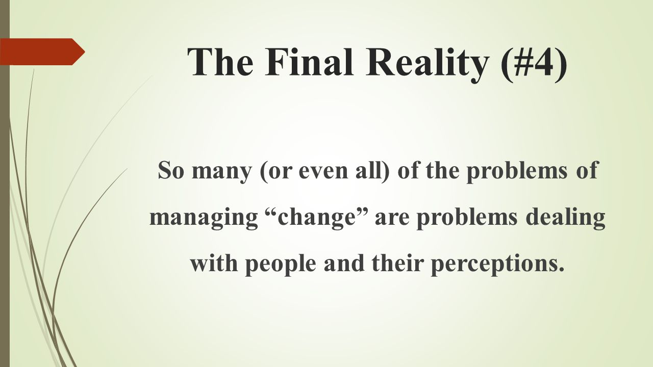 The Final Reality (#4) So many (or even all) of the problems of managing change are problems dealing with people and their perceptions.