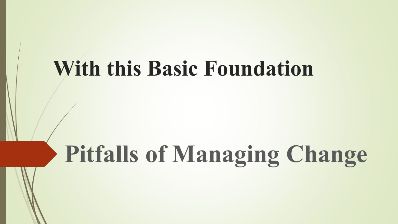With this Basic Foundation Pitfalls of Managing Change