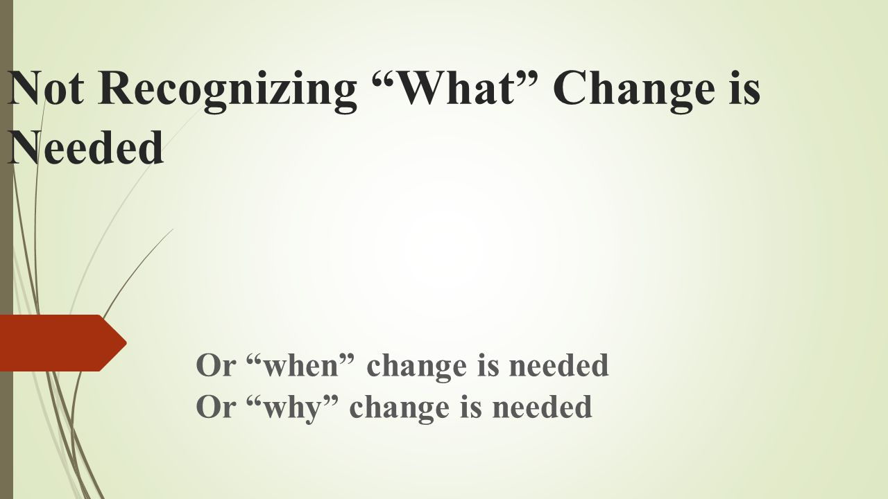 Not Recognizing What Change is Needed Or when change is needed Or why change is needed