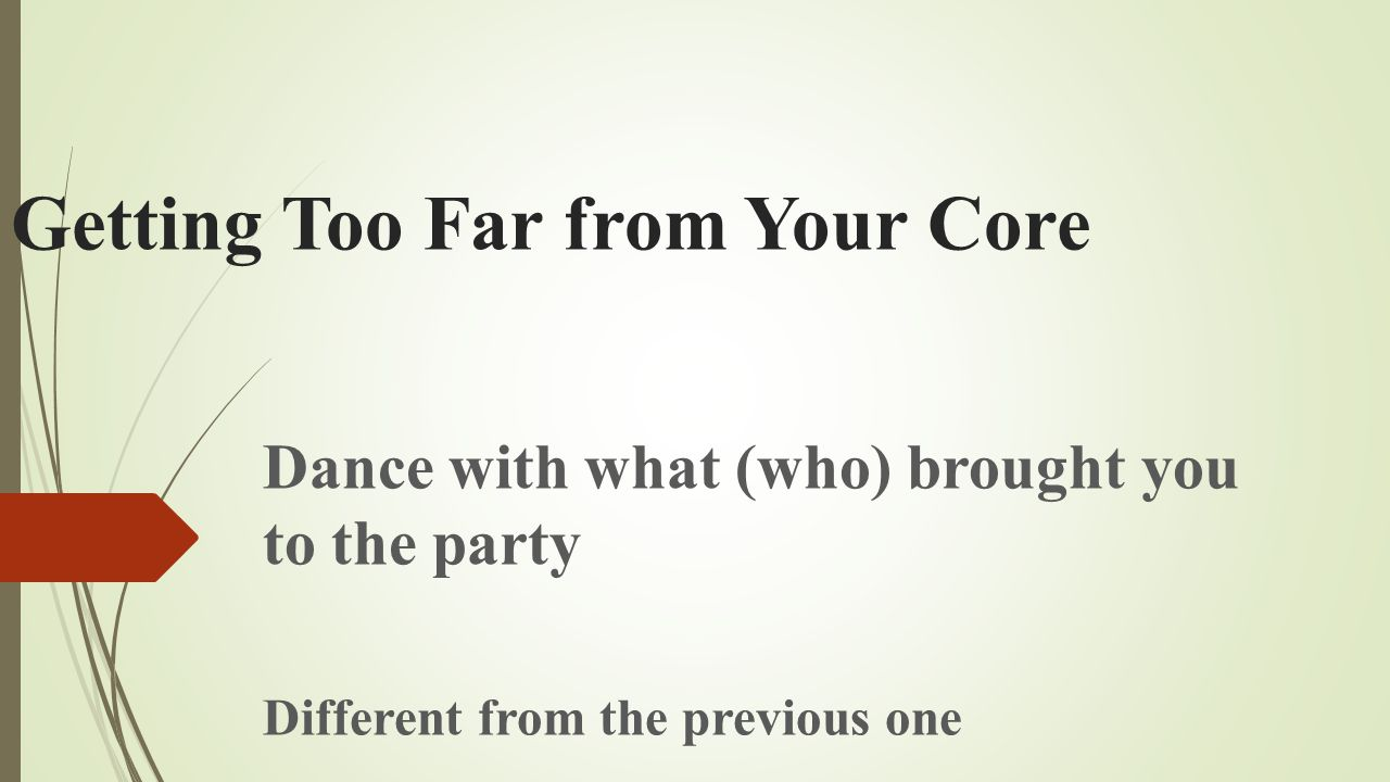 Getting Too Far from Your Core Dance with what (who) brought you to the party Different from the previous one