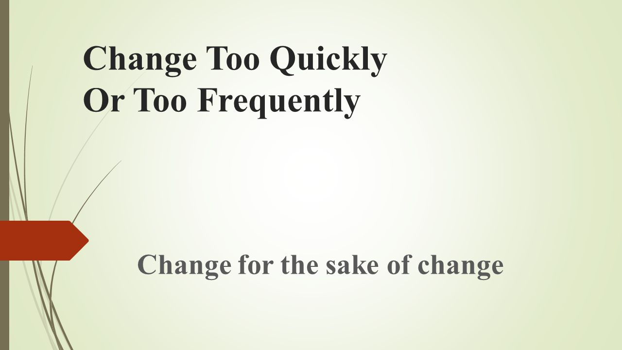 Change Too Quickly Or Too Frequently Change for the sake of change
