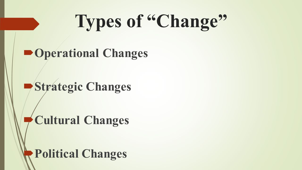 Types of Change Operational Changes Strategic Changes Cultural Changes Political Changes