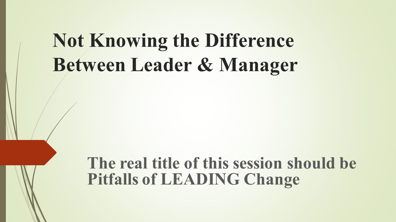 Not Knowing the Difference Between Leader & Manager The real title of this session should be Pitfalls of LEADING Change