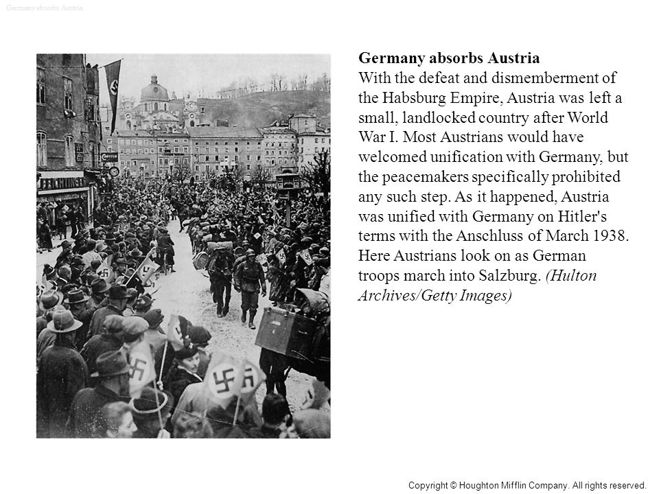 Germany absorbs Austria With the defeat and dismemberment of the Habsburg Empire, Austria was left a small, landlocked country after World War I.
