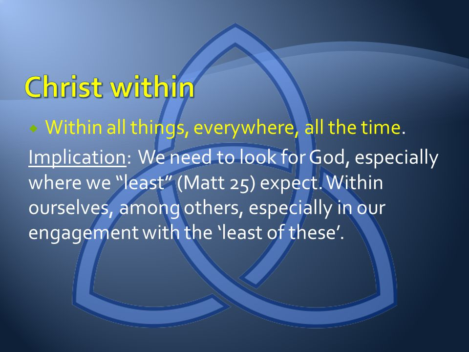 Within all things, everywhere, all the time. Implication: We need to look for God, especially where we least (Matt 25) expect. Within ourselves, among