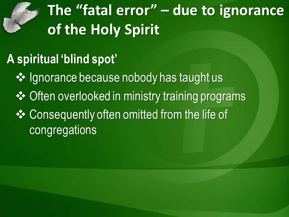The fatal error – due to ignorance of the Holy Spirit A spiritual blind spot Ignorance because nobody has taught us Ignorance because nobody has taugh