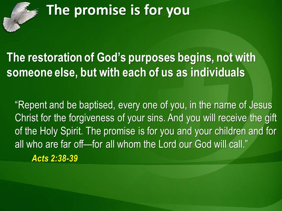 The promise is for you The restoration of Gods purposes begins, not with someone else, but with each of us as individuals Repent and be baptised, every one of you, in the name of Jesus Christ for the forgiveness of your sins.