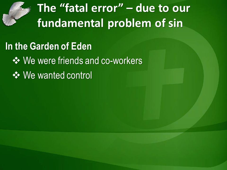 The fatal error – due to our fundamental problem of sin In the Garden of Eden We were friends and co-workers We were friends and co-workers We wanted control We wanted control