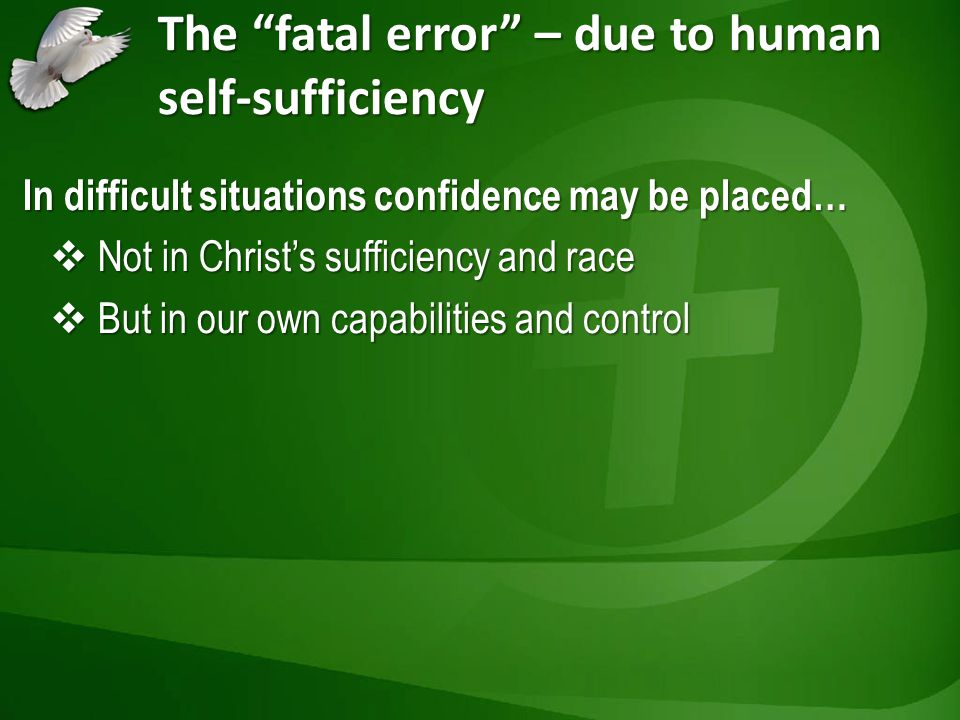 The fatal error – due to human self-sufficiency In difficult situations confidence may be placed… Not in Christs sufficiency and race Not in Christs sufficiency and race But in our own capabilities and control But in our own capabilities and control